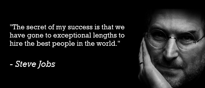 """The secret of my success is that we have gone to exceptional lengths to hire the best people in the world."" - Steve Jobs."